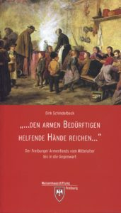 Den Armen Bedürftigen helfende Hände reichen : der Freiburger Armenfonds vom Mittelalter bis in die Gegenwart / Dirk Schindelbeck